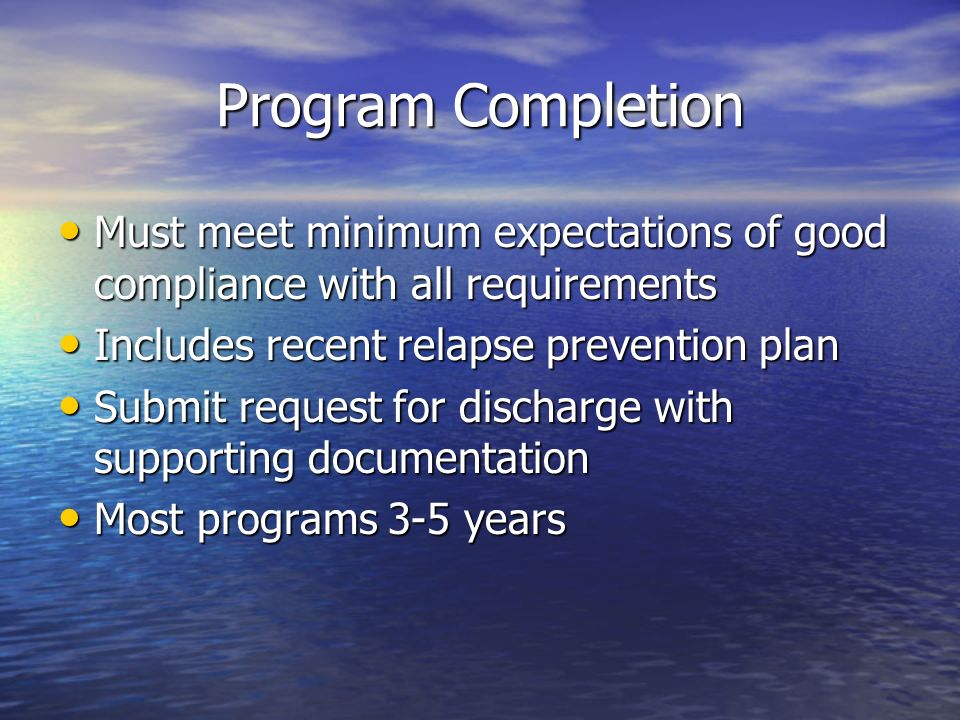 Program Completion Must meet minimum expectations of good compliance with all requirements Must meet minimum expectations of good compliance with all requirements Includes recent relapse prevention plan Includes recent relapse prevention plan Submit request for discharge with supporting documentation Submit request for discharge with supporting documentation Most programs 3-5 years Most programs 3-5 years