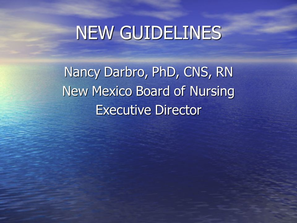 NEW GUIDELINES Nancy Darbro, PhD, CNS, RN New Mexico Board of Nursing Executive Director