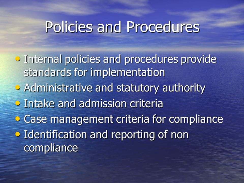Policies and Procedures Internal policies and procedures provide standards for implementation Internal policies and procedures provide standards for implementation Administrative and statutory authority Administrative and statutory authority Intake and admission criteria Intake and admission criteria Case management criteria for compliance Case management criteria for compliance Identification and reporting of non compliance Identification and reporting of non compliance