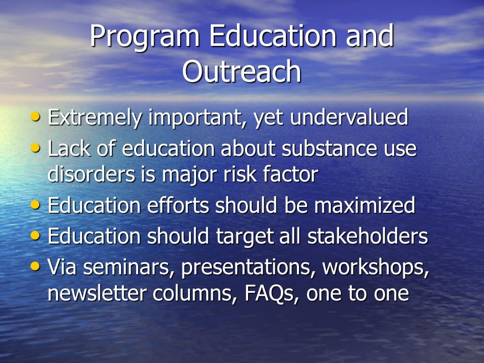 Program Education and Outreach Extremely important, yet undervalued Extremely important, yet undervalued Lack of education about substance use disorders is major risk factor Lack of education about substance use disorders is major risk factor Education efforts should be maximized Education efforts should be maximized Education should target all stakeholders Education should target all stakeholders Via seminars, presentations, workshops, newsletter columns, FAQs, one to one Via seminars, presentations, workshops, newsletter columns, FAQs, one to one