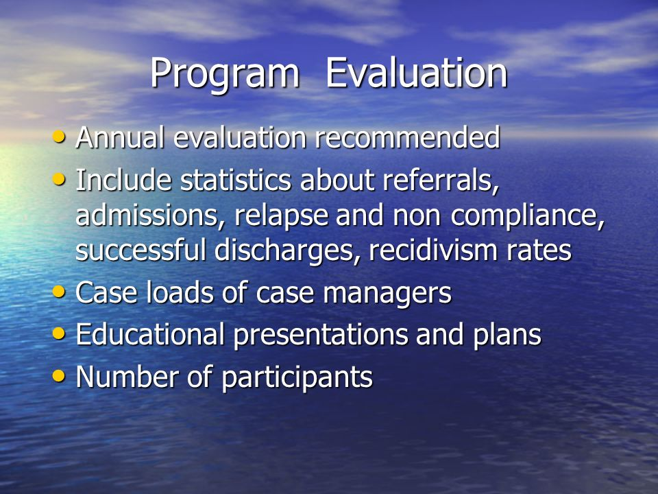 Program Evaluation Annual evaluation recommended Annual evaluation recommended Include statistics about referrals, admissions, relapse and non complia