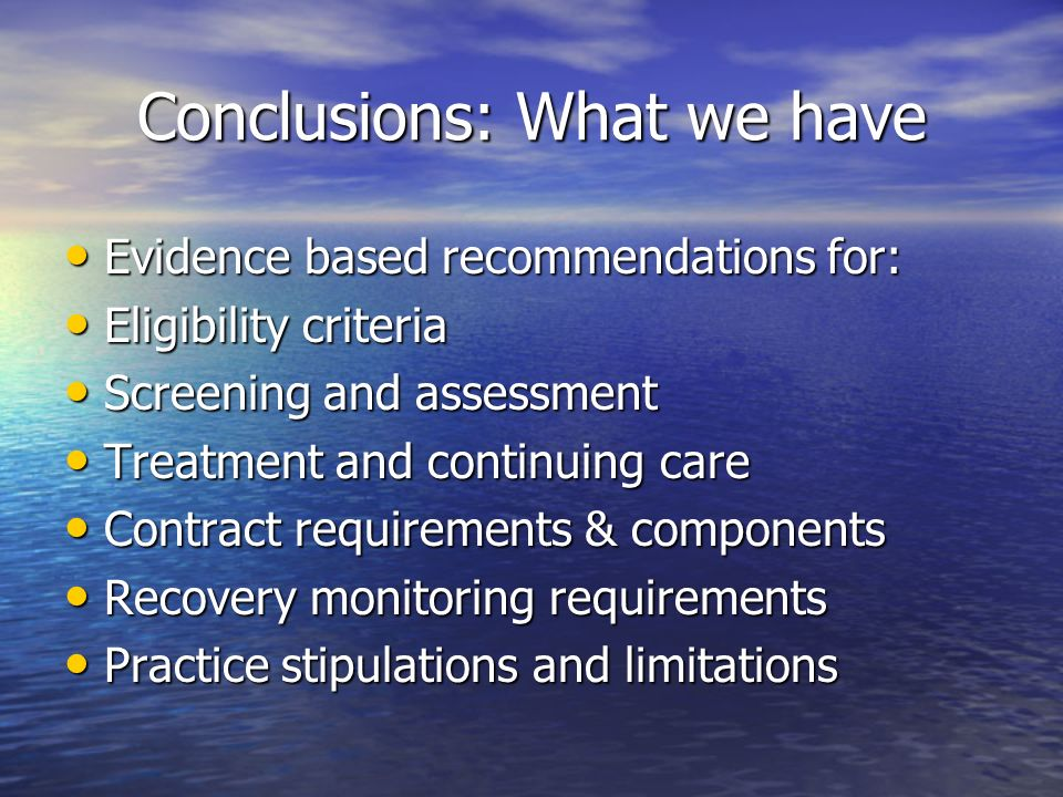 Conclusions: What we have Evidence based recommendations for: Evidence based recommendations for: Eligibility criteria Eligibility criteria Screening and assessment Screening and assessment Treatment and continuing care Treatment and continuing care Contract requirements & components Contract requirements & components Recovery monitoring requirements Recovery monitoring requirements Practice stipulations and limitations Practice stipulations and limitations