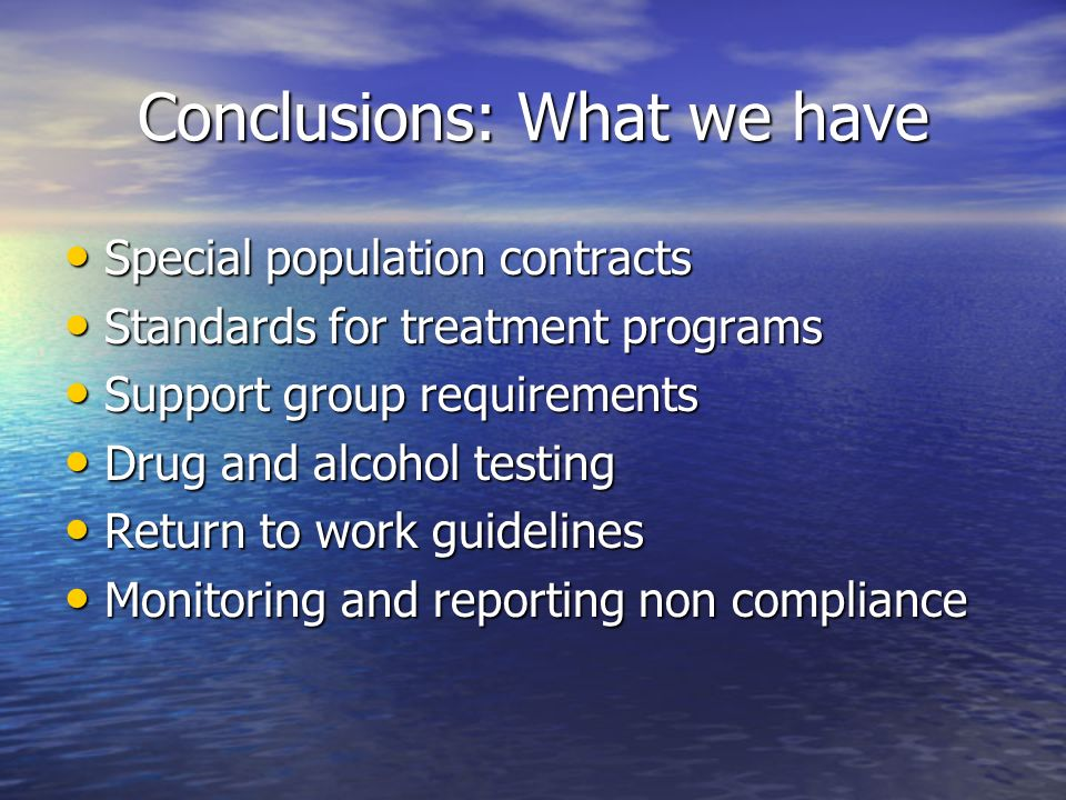Conclusions: What we have Special population contracts Special population contracts Standards for treatment programs Standards for treatment programs Support group requirements Support group requirements Drug and alcohol testing Drug and alcohol testing Return to work guidelines Return to work guidelines Monitoring and reporting non compliance Monitoring and reporting non compliance