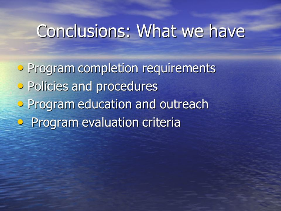 Conclusions: What we have Program completion requirements Program completion requirements Policies and procedures Policies and procedures Program education and outreach Program education and outreach Program evaluation criteria Program evaluation criteria