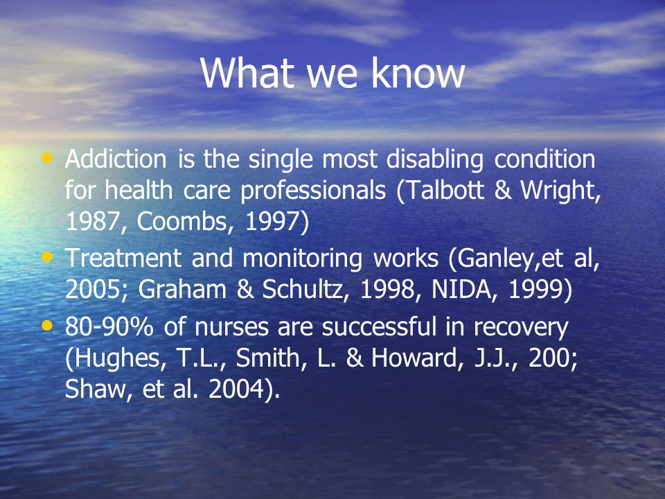 What we know Addiction is the single most disabling condition for health care professionals (Talbott & Wright, 1987, Coombs, 1997) Treatment and monitoring works (Ganley,et al, 2005; Graham & Schultz, 1998, NIDA, 1999) 80-90% of nurses are successful in recovery (Hughes, T.L., Smith, L.