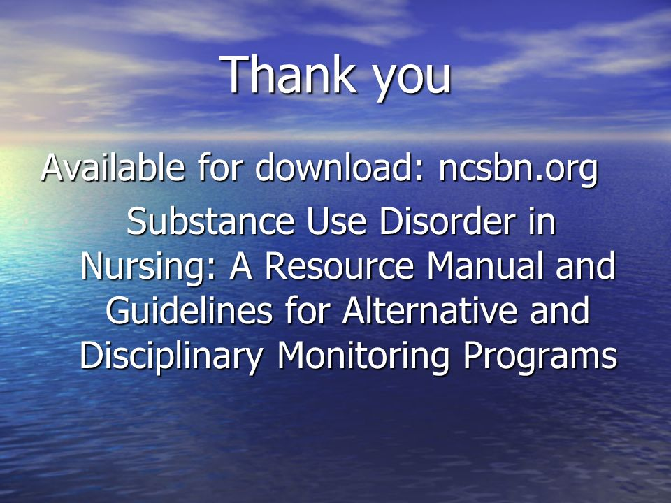 Thank you Available for download: ncsbn.org Substance Use Disorder in Nursing: A Resource Manual and Guidelines for Alternative and Disciplinary Monitoring Programs Substance Use Disorder in Nursing: A Resource Manual and Guidelines for Alternative and Disciplinary Monitoring Programs