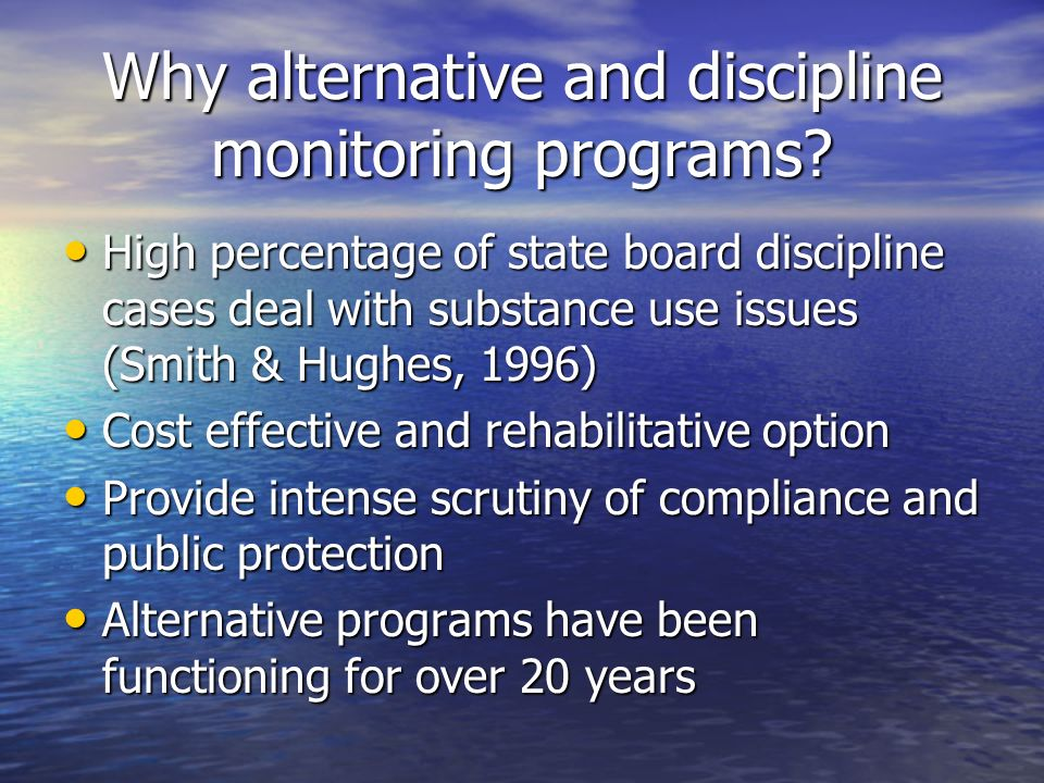 Why alternative and discipline monitoring programs? High percentage of state board discipline cases deal with substance use issues (Smith & Hughes, 19