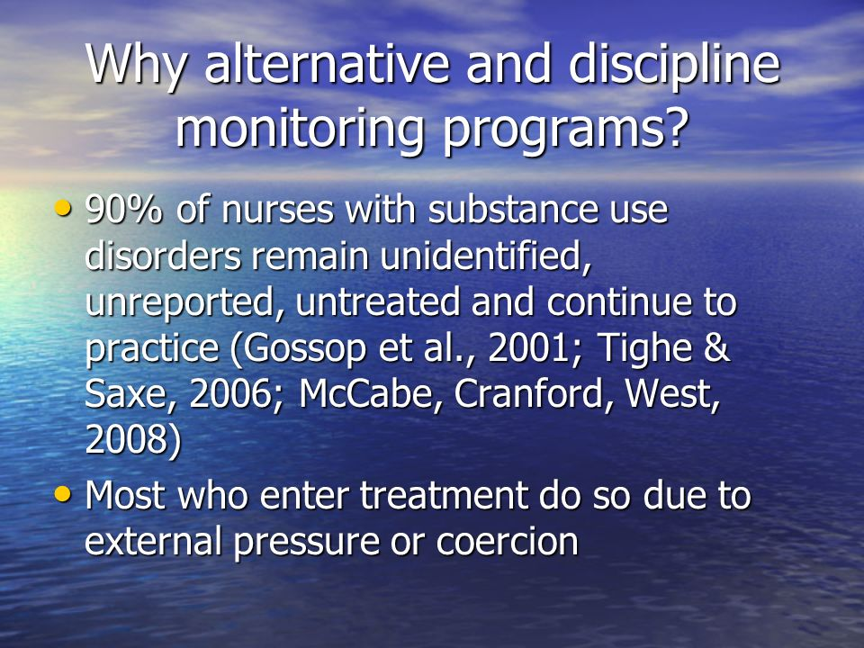 Why alternative and discipline monitoring programs? 90% of nurses with substance use disorders remain unidentified, unreported, untreated and continue