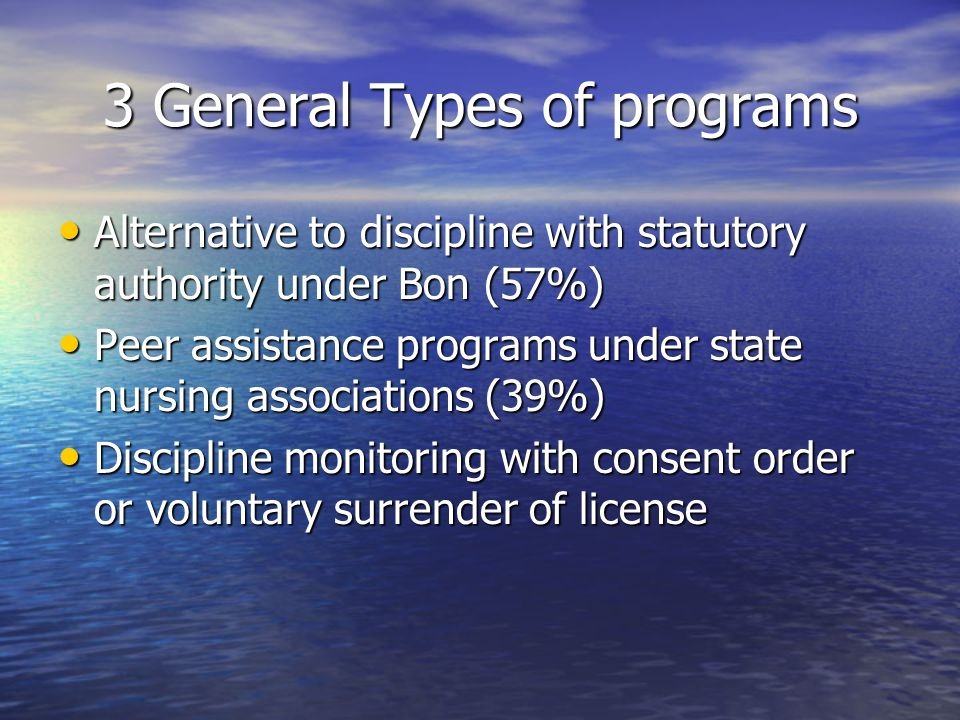 3 General Types of programs Alternative to discipline with statutory authority under Bon (57%) Alternative to discipline with statutory authority under Bon (57%) Peer assistance programs under state nursing associations (39%) Peer assistance programs under state nursing associations (39%) Discipline monitoring with consent order or voluntary surrender of license Discipline monitoring with consent order or voluntary surrender of license
