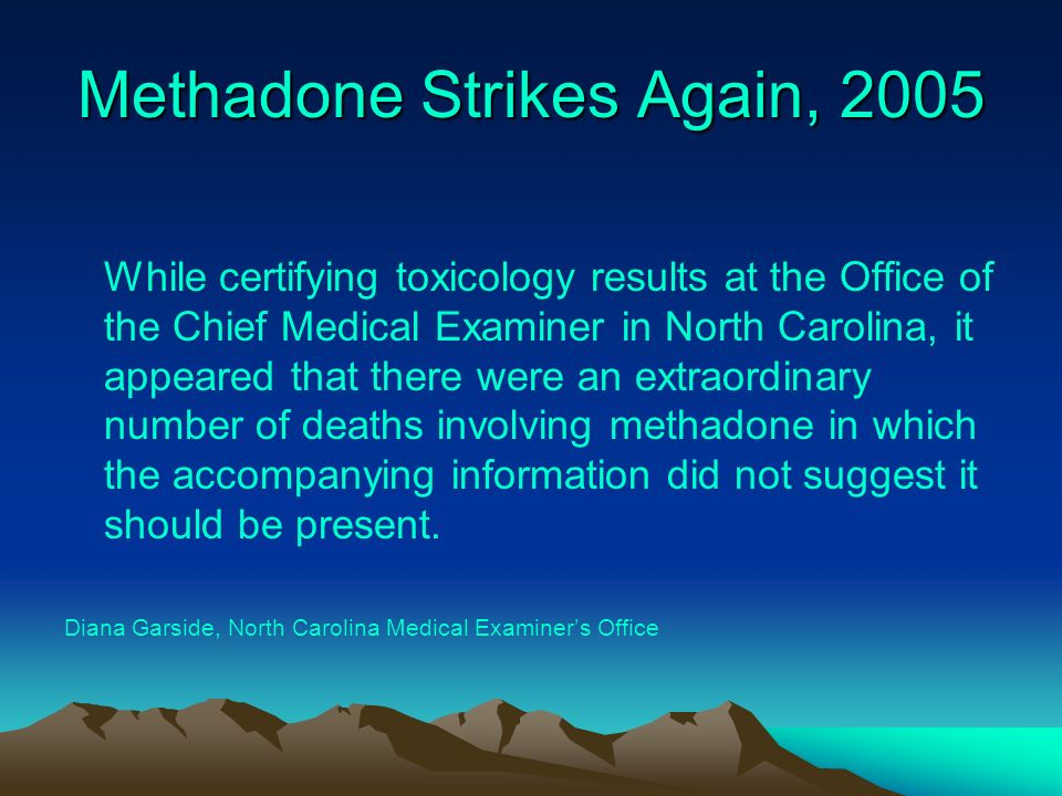 Methadone Strikes Again, 2005 While certifying toxicology results at the Office of the Chief Medical Examiner in North Carolina, it appeared that ther