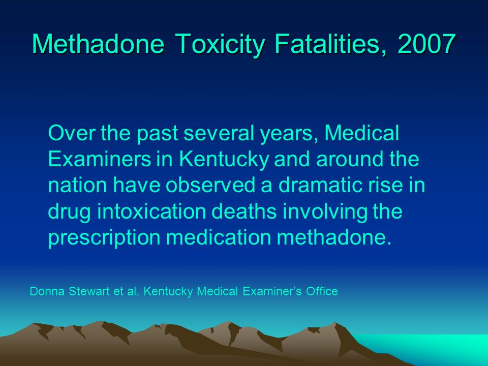 Methadone Toxicity Fatalities, 2007 Over the past several years, Medical Examiners in Kentucky and around the nation have observed a dramatic rise in