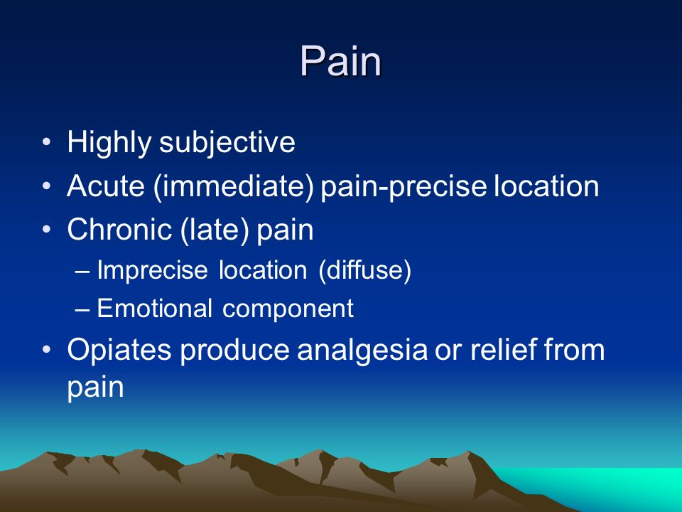 Pain Highly subjective Acute (immediate) pain-precise location Chronic (late) pain –Imprecise location (diffuse) –Emotional component Opiates produce