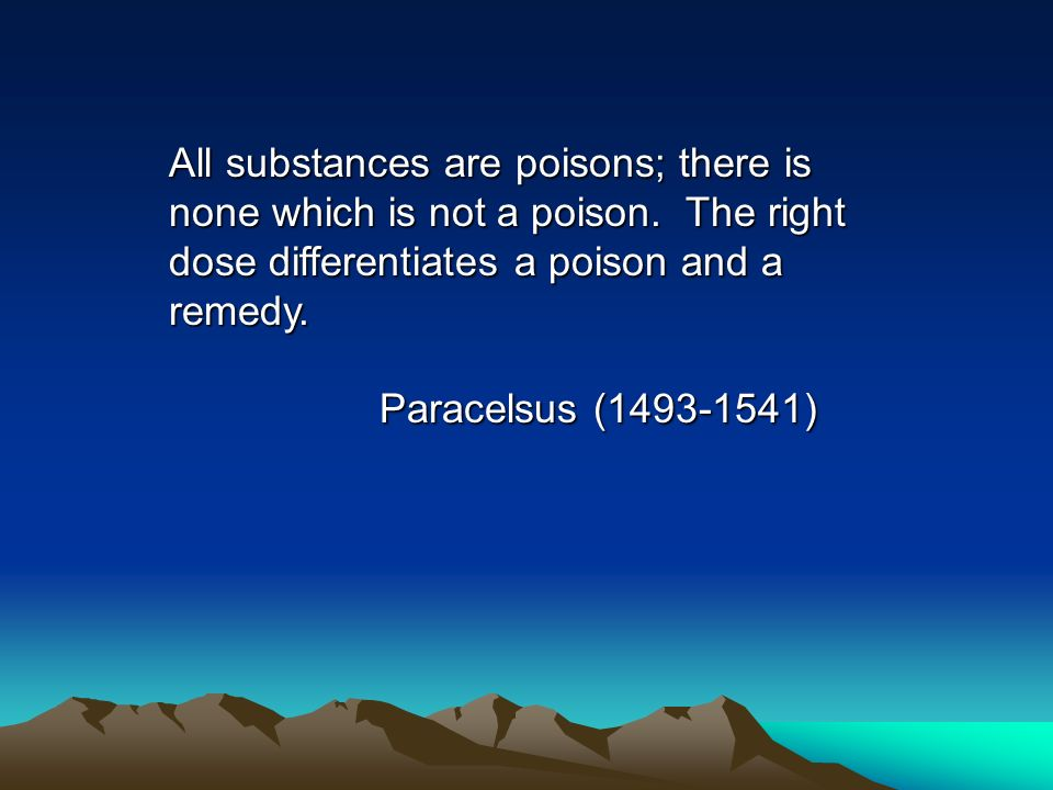 All substances are poisons; there is none which is not a poison. The right dose differentiates a poison and a remedy. Paracelsus (1493-1541)