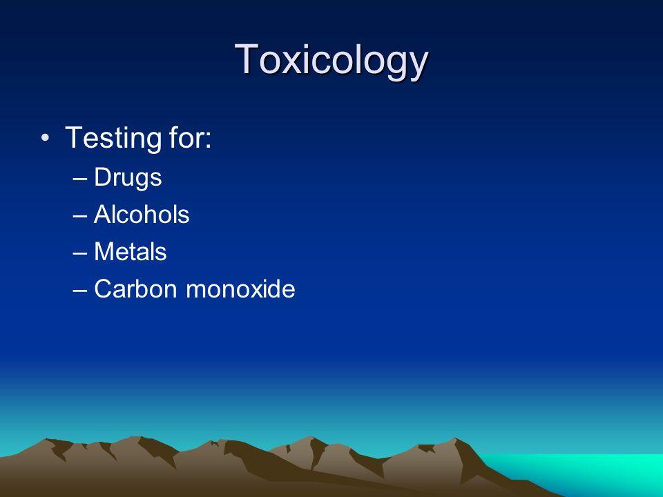 Toxicology Testing for: –Drugs –Alcohols –Metals –Carbon monoxide
