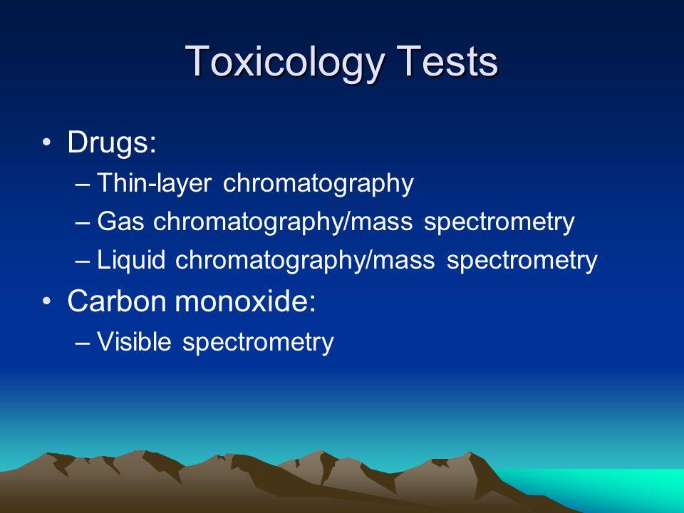 Toxicology Tests Drugs: –Thin-layer chromatography –Gas chromatography/mass spectrometry –Liquid chromatography/mass spectrometry Carbon monoxide: –Vi