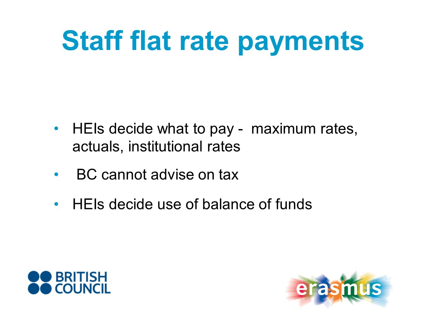 HEIs decide what to pay - maximum rates, actuals, institutional rates BC cannot advise on tax HEIs decide use of balance of funds Staff flat rate payments
