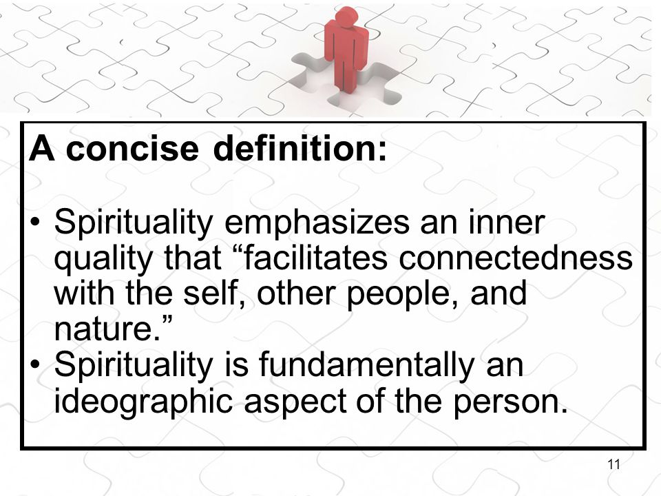 11 A concise definition: Spirituality emphasizes an inner quality that facilitates connectedness with the self, other people, and nature. Spirituality