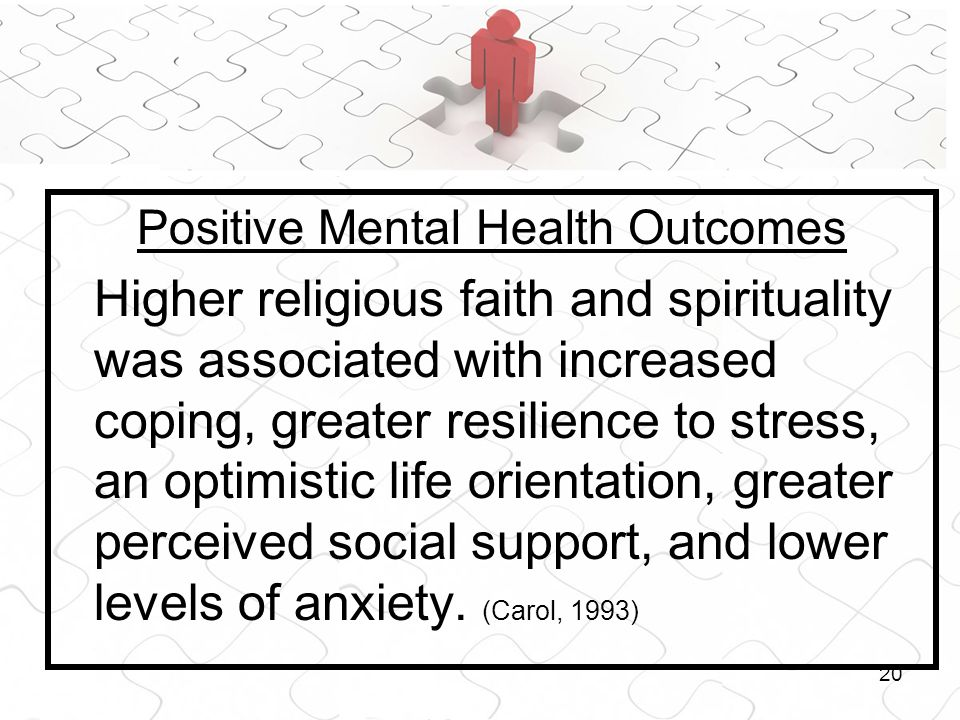 20 Positive Mental Health Outcomes Higher religious faith and spirituality was associated with increased coping, greater resilience to stress, an optimistic life orientation, greater perceived social support, and lower levels of anxiety.