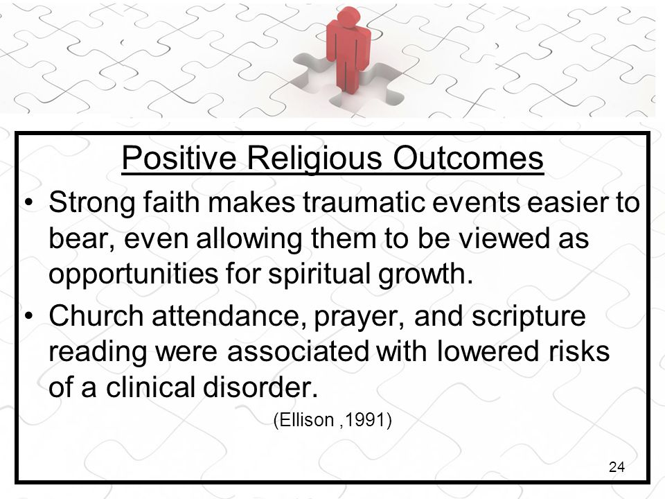 24 Positive Religious Outcomes Strong faith makes traumatic events easier to bear, even allowing them to be viewed as opportunities for spiritual growth.