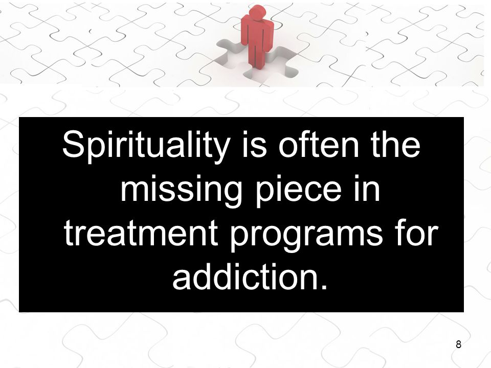 8 Spirituality is often the missing piece in treatment programs for addiction.