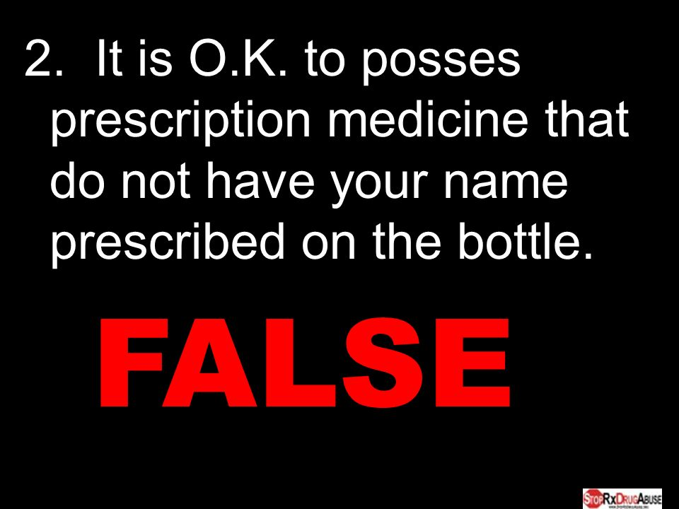 2. It is O.K. to posses prescription medicine that do not have your name prescribed on the bottle.