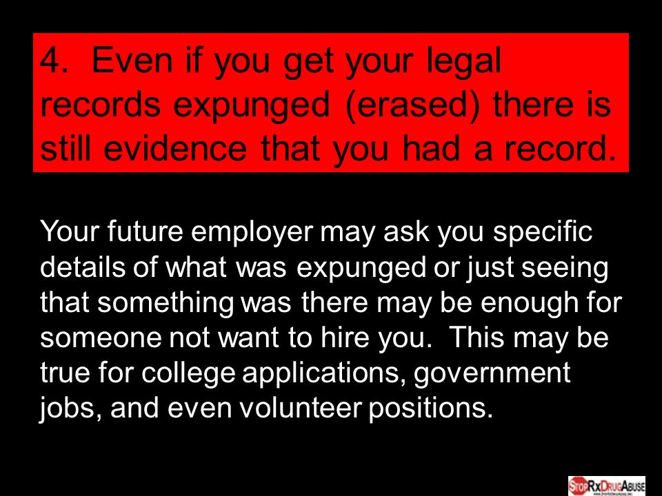 4. Even if you get your legal records expunged (erased) there is still evidence that you had a record. Your future employer may ask you specific detai