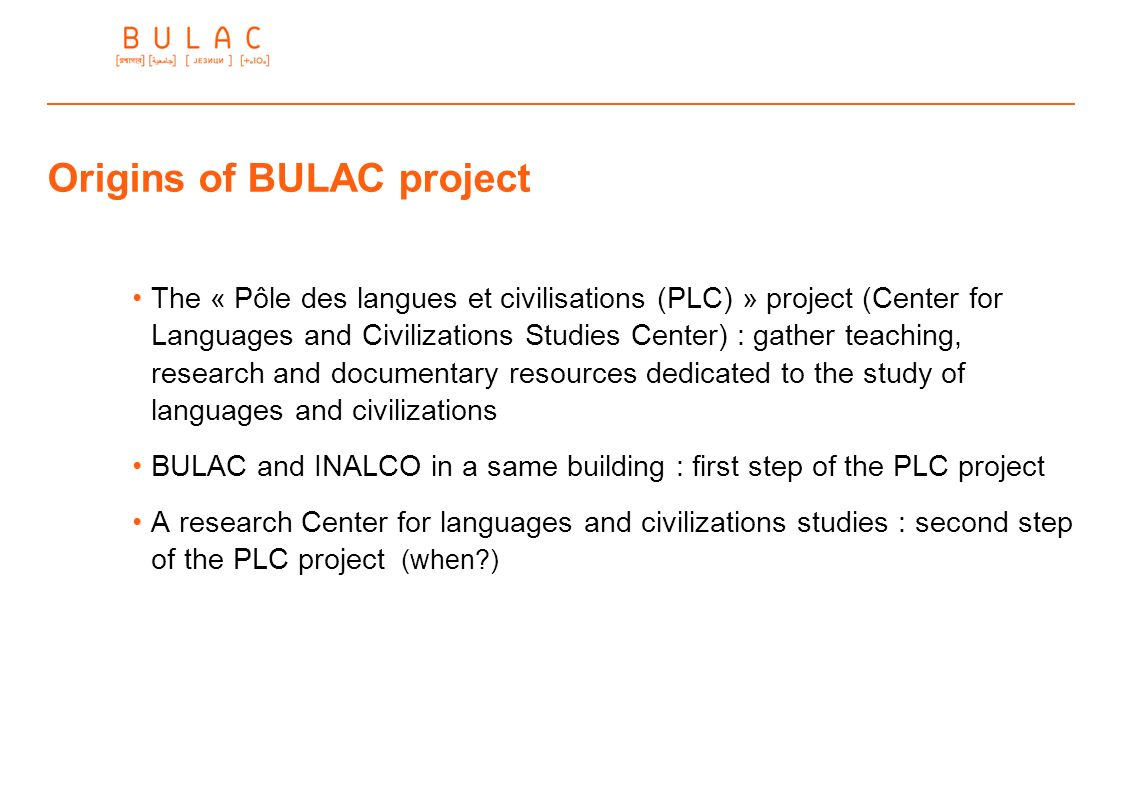 Origins of BULAC project The « Pôle des langues et civilisations (PLC) » project (Center for Languages and Civilizations Studies Center) : gather teac