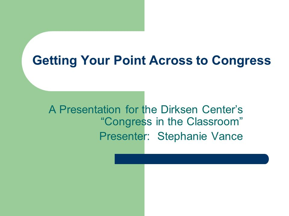 Getting Your Point Across to Congress A Presentation for the Dirksen Centers Congress in the Classroom Presenter: Stephanie Vance