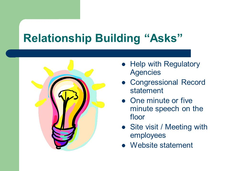 Relationship Building Asks Help with Regulatory Agencies Congressional Record statement One minute or five minute speech on the floor Site visit / Mee
