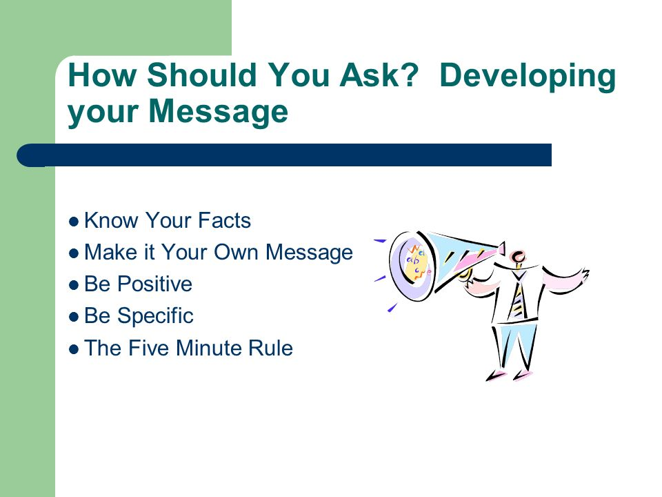 How Should You Ask? Developing your Message Know Your Facts Make it Your Own Message Be Positive Be Specific The Five Minute Rule