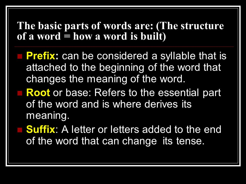 The basic parts of words are: (The structure of a word = how a word is built) Prefix: can be considered a syllable that is attached to the beginning o
