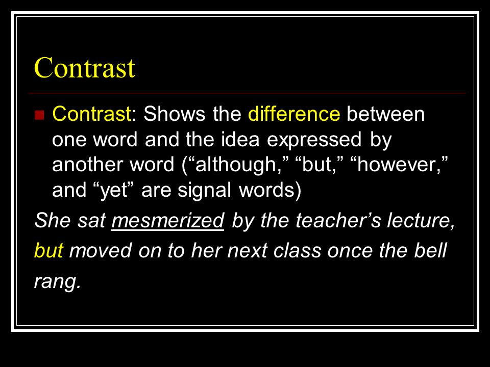 Contrast Contrast: Shows the difference between one word and the idea expressed by another word (although, but, however, and yet are signal words) She