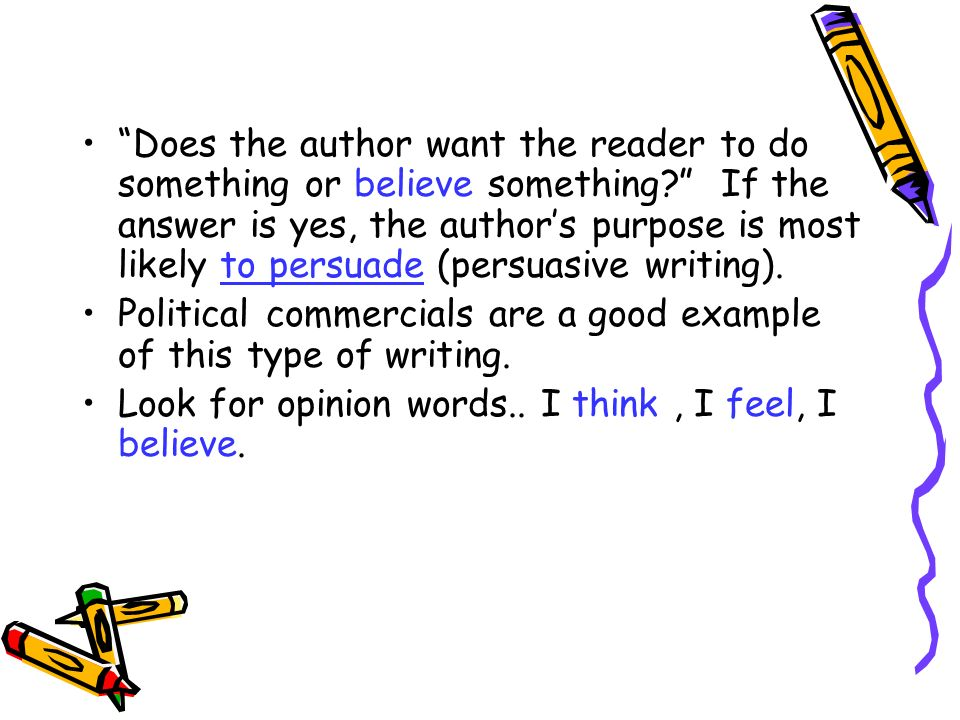 Does the author want the reader to do something or believe something? If the answer is yes, the authors purpose is most likely to persuade (persuasive