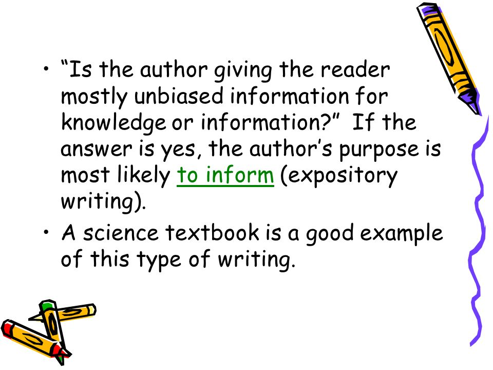 Is the author giving the reader mostly unbiased information for knowledge or information? If the answer is yes, the authors purpose is most likely to