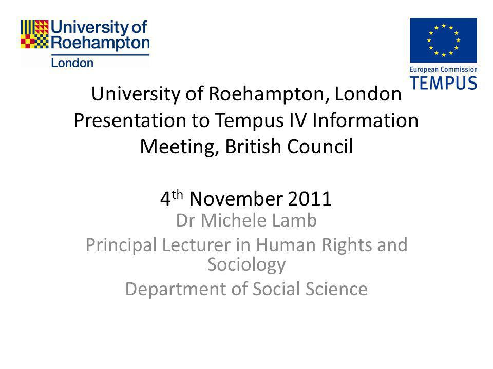 University of Roehampton, London Presentation to Tempus IV Information Meeting, British Council 4 th November 2011 Dr Michele Lamb Principal Lecturer in Human Rights and Sociology Department of Social Science
