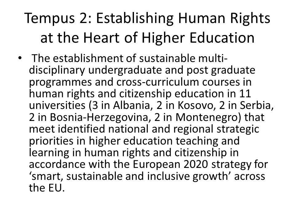 Tempus 2: Establishing Human Rights at the Heart of Higher Education The establishment of sustainable multi- disciplinary undergraduate and post graduate programmes and cross-curriculum courses in human rights and citizenship education in 11 universities (3 in Albania, 2 in Kosovo, 2 in Serbia, 2 in Bosnia-Herzegovina, 2 in Montenegro) that meet identified national and regional strategic priorities in higher education teaching and learning in human rights and citizenship in accordance with the European 2020 strategy for smart, sustainable and inclusive growth across the EU.