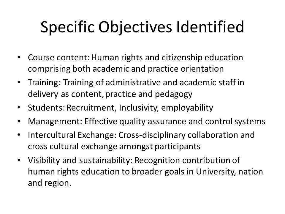 Specific Objectives Identified Course content: Human rights and citizenship education comprising both academic and practice orientation Training: Training of administrative and academic staff in delivery as content, practice and pedagogy Students: Recruitment, Inclusivity, employability Management: Effective quality assurance and control systems Intercultural Exchange: Cross-disciplinary collaboration and cross cultural exchange amongst participants Visibility and sustainability: Recognition contribution of human rights education to broader goals in University, nation and region.