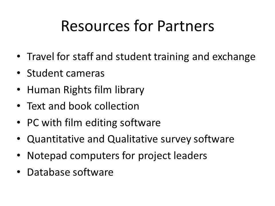 Resources for Partners Travel for staff and student training and exchange Student cameras Human Rights film library Text and book collection PC with film editing software Quantitative and Qualitative survey software Notepad computers for project leaders Database software