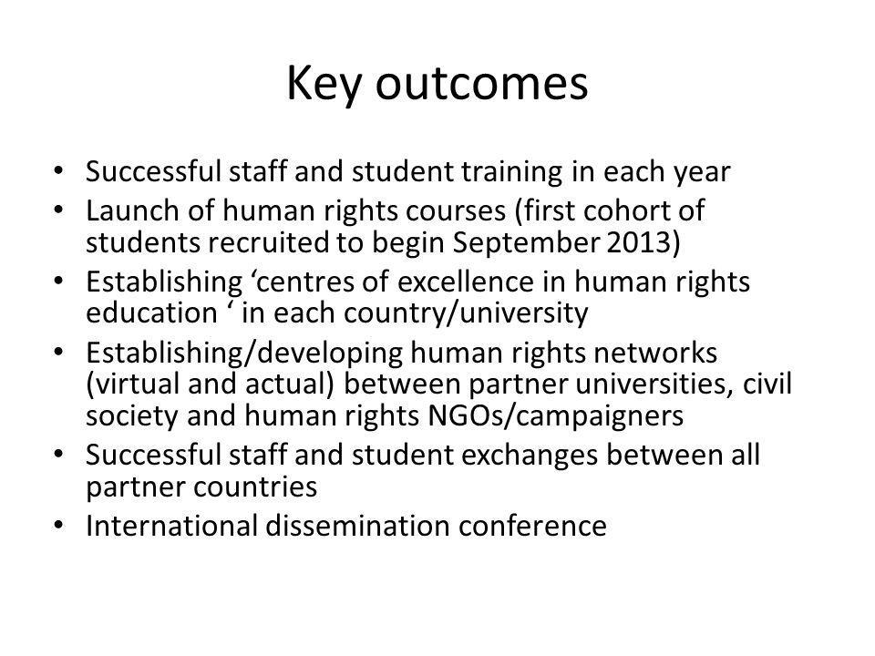 Key outcomes Successful staff and student training in each year Launch of human rights courses (first cohort of students recruited to begin September 2013) Establishing centres of excellence in human rights education in each country/university Establishing/developing human rights networks (virtual and actual) between partner universities, civil society and human rights NGOs/campaigners Successful staff and student exchanges between all partner countries International dissemination conference