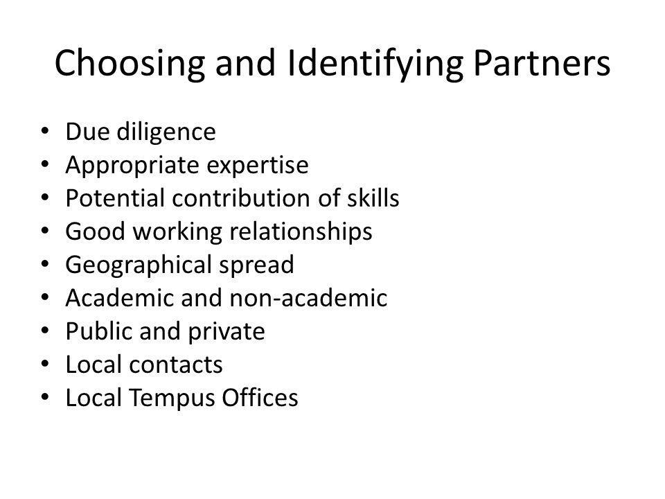 Choosing and Identifying Partners Due diligence Appropriate expertise Potential contribution of skills Good working relationships Geographical spread Academic and non-academic Public and private Local contacts Local Tempus Offices