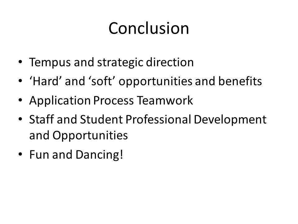 Conclusion Tempus and strategic direction Hard and soft opportunities and benefits Application Process Teamwork Staff and Student Professional Development and Opportunities Fun and Dancing!