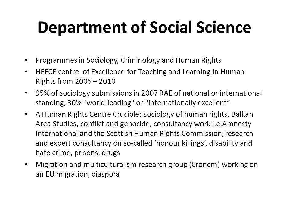 Department of Social Science Programmes in Sociology, Criminology and Human Rights HEFCE centre of Excellence for Teaching and Learning in Human Rights from 2005 – 2010 95% of sociology submissions in 2007 RAE of national or international standing; 30% world-leading or internationally excellent A Human Rights Centre Crucible: sociology of human rights, Balkan Area Studies, conflict and genocide, consultancy work i.e.Amnesty International and the Scottish Human Rights Commission; research and expert consultancy on so-called honour killings, disability and hate crime, prisons, drugs Migration and multiculturalism research group (Cronem) working on an EU migration, diaspora