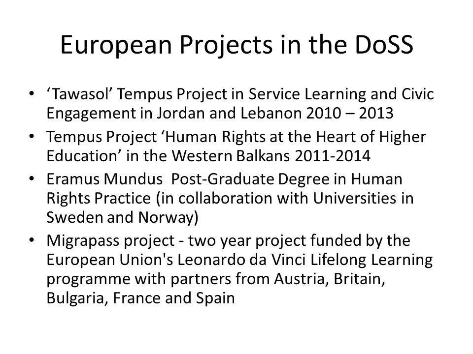 European Projects in the DoSS Tawasol Tempus Project in Service Learning and Civic Engagement in Jordan and Lebanon 2010 – 2013 Tempus Project Human Rights at the Heart of Higher Education in the Western Balkans 2011-2014 Eramus Mundus Post-Graduate Degree in Human Rights Practice (in collaboration with Universities in Sweden and Norway) Migrapass project - two year project funded by the European Union s Leonardo da Vinci Lifelong Learning programme with partners from Austria, Britain, Bulgaria, France and Spain