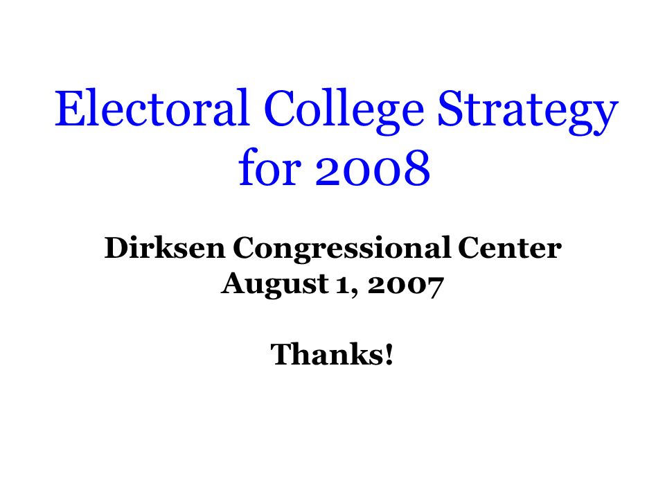 Electoral College Strategy for 2008 Dirksen Congressional Center August 1, 2007 Thanks!