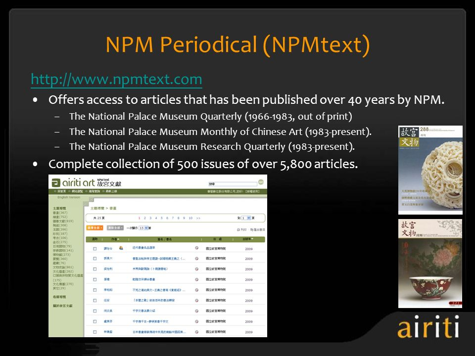 NPM Periodical (NPMtext) http://www.npmtext.com Offers access to articles that has been published over 40 years by NPM. –The National Palace Museum Qu