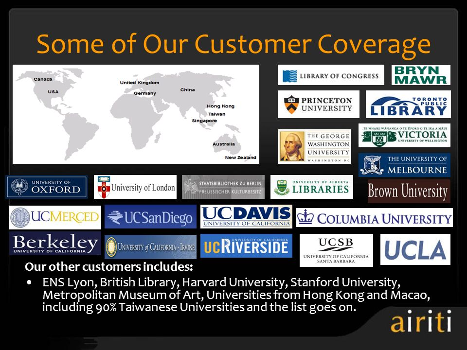 Some of Our Customer Coverage Our other customers includes: ENS Lyon, British Library, Harvard University, Stanford University, Metropolitan Museum of