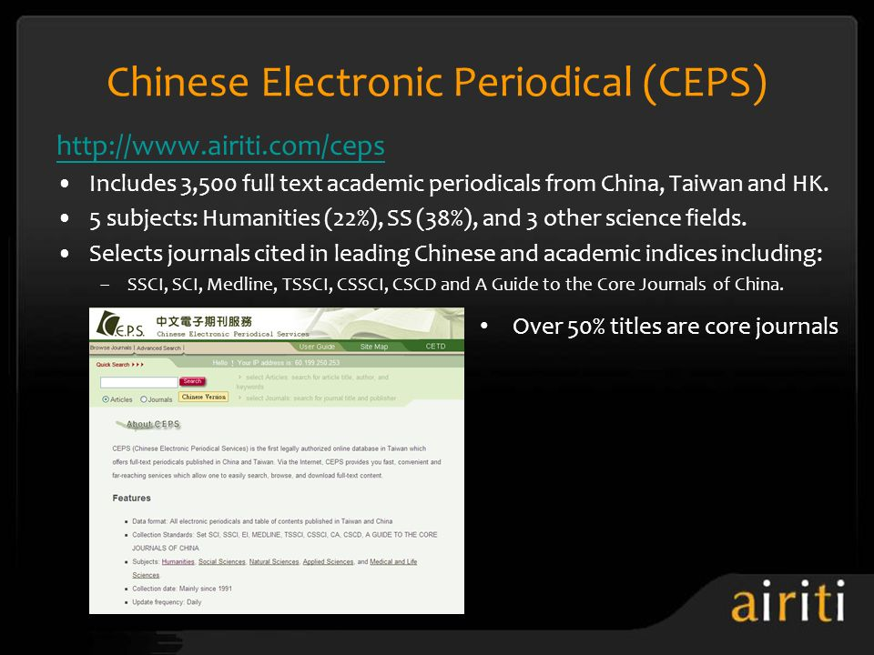 Chinese Electronic Periodical (CEPS) http://www.airiti.com/ceps Includes 3,500 full text academic periodicals from China, Taiwan and HK. 5 subjects: H