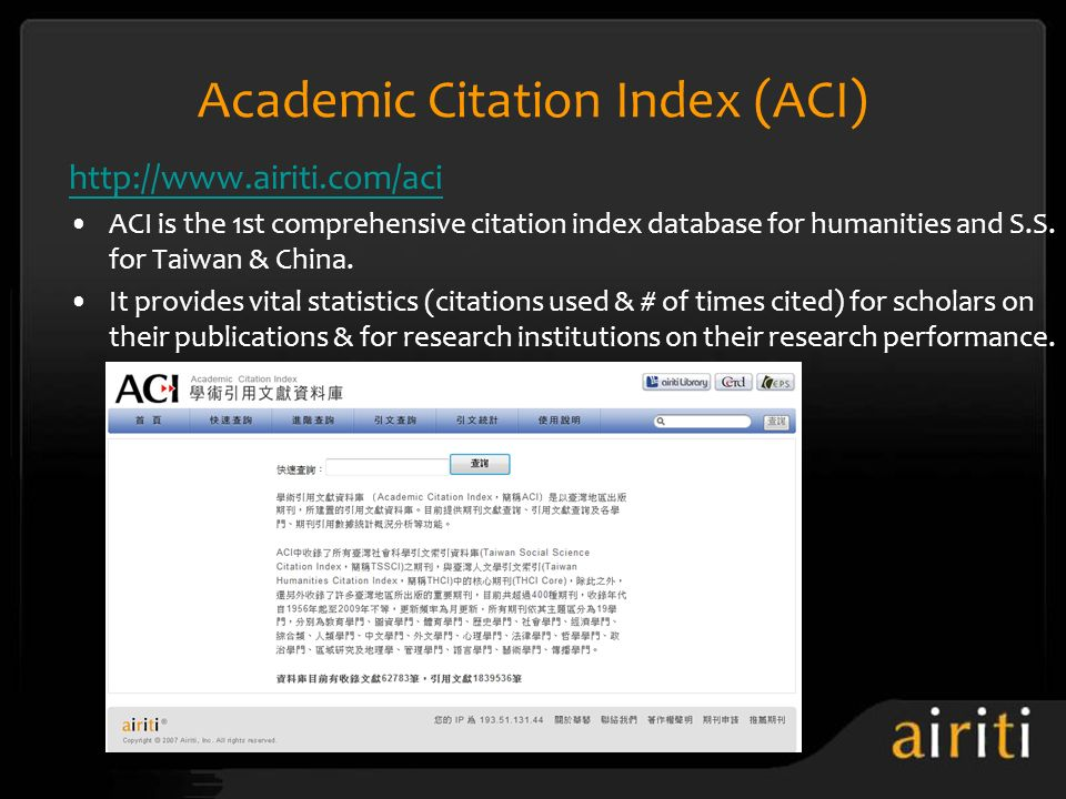 Academic Citation Index (ACI) http://www.airiti.com/aci ACI is the 1st comprehensive citation index database for humanities and S.S. for Taiwan & Chin