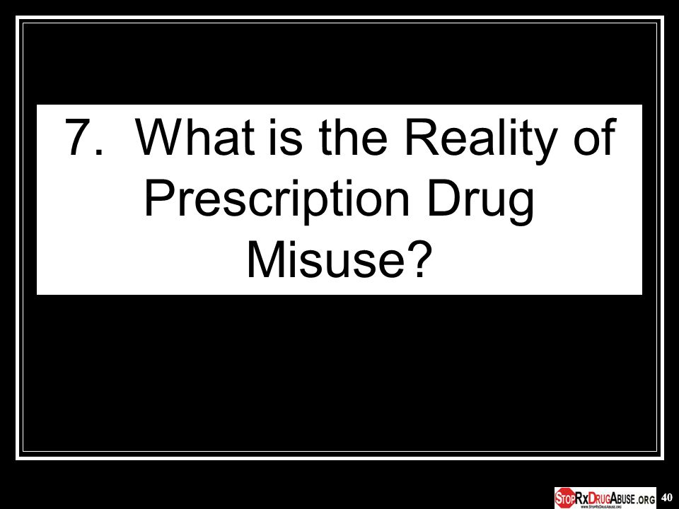 40 7. What is the Reality of Prescription Drug Misuse?
