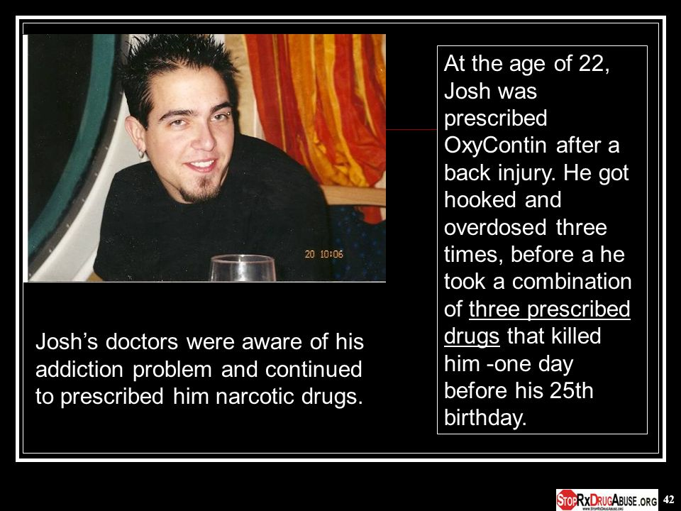 42 Joshs doctors were aware of his addiction problem and continued to prescribed him narcotic drugs. At the age of 22, Josh was prescribed OxyContin a